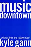 Gann, Kyle: Music Downtown: Writings from the Village Voice