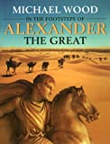 Wood, Michæl: In the Footsteps of Alexander The Great: A Journey from Greece to Asia