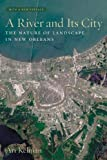 Kelman, Ari: A River And Its City: The Nature of Landscape in New Orleans