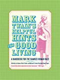 Twain, Mark: Mark Twain's Helpful Hints for Good Living: A Handbook for the Damned Human Race