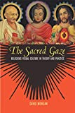 Morgan, David: The Sacred Gaze: Religious Visual Culture in Theory and Practice