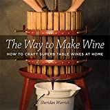 Warrick, Sheridan F.: The Way to Make Wine: How to Craft Superb Table Wines at Home