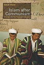 Islam After Communism by Adeeb Khalid
