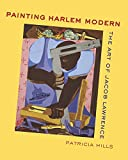Hills, Patricia: Painting Harlem Modern: The Art of Jacob Lawrence