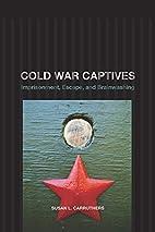 Cold War Captives: Imprisonment, Escape, and…