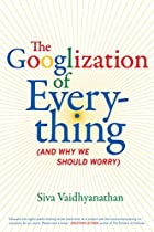 The Googlization of Everything: (And Why We…