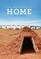 The Prehistory of Home by Jerry D. Moore