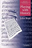Butt, John: Playing With History: The Historical Approach to Musical Performance