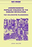 Walter, John: Understanding Popular Violence in the English Revolution: The Colchester Plunderers (Past and Present Publications)