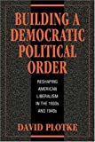 Plotke, David: Building a Democratic Political Order: Reshaping American Liberalism in the 1930s and 1940s