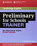 Elliott, Sue: Preliminary for Schools Trainer Six Practice Tests without Answers (Authored Practice Tests)