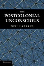 The Postcolonial Unconscious by Neil Lazarus
