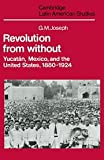 Joseph, Gilbert M.: Revolution from Without : Yucatán, Mexico, and the United States, 1880-1924