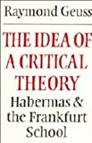Raymond Geuss: The Idea of a Critical Theory: Habermas and the Frankfurt School (Modern European Philosophy)