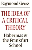 Geuss, Raymond: The Idea of a Critical Theory: Habermas and the Frankfurt School (Modern European Philosophy)