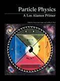 West, Geoffrey B.: Particle Physics: A Los Alamos Primer