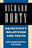 Rorty, Richard: Objectivity, Relativism, and Truth: Volume 1: Philosophical Papers
