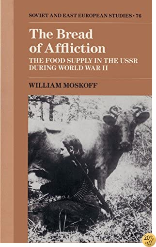 The Bread of Affliction: The Food Supply in the USSR during World War II (Cambridge Russian, Soviet and Post-Soviet Studies)