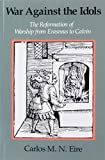 Eire, Carlos M.N.: War Against the Idols: The Reformation of Worship from Erasmus to Calvin