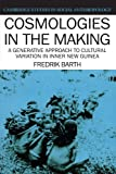 Barth, Fredrik: Cosmologies in the Making: A Generative Approach to Cultural Variation in Inner New Guinea (Cambridge Studies in Social and Cultural Anthropology)