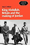 Wilson, Mary: King Abdullah, Britain and the Making of Jordan