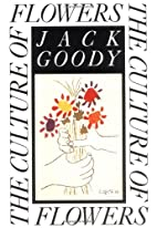 The Culture of Flowers by Jack Goody