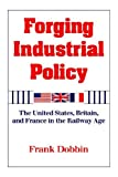 Dobbin, Frank: Forging Industrial Policy: The United States, Britain, and France in the Railway Age