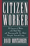 Montgomery, David: Citizen Worker: The Experience of Workers in the United States With Democracy and the Free Market During the Nineteenth Century