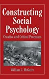 McGuire, William J.: Constructing Social Psychology: Creative and Critical Aspects