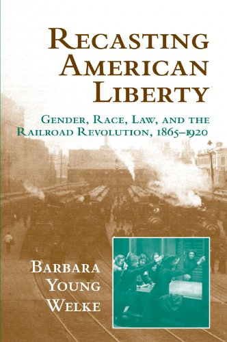 recasting-american-liberty-gender-race-law-and-the-railroad-revolution-1865-1920-cambridge-historical-studies-in-american-law-and-society