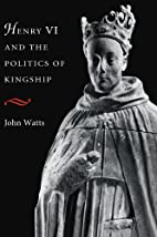 Henry VI and the Politics of Kingship by…