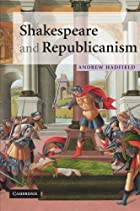 Shakespeare and Republicanism by Andrew…
