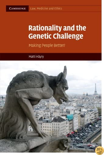 Rationality and the Genetic Challenge: Making People Better? (Cambridge Law, Medicine and Ethics)