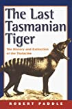 Paddle, Robert: The Last Tasmanian Tiger: The History and Extinction of the Thylacine