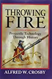 Crosby, Alfred W.: Throwing Fire: Projectile Technology Through History