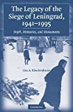 Kirschenbaum, Lisa A.: The Legacy of the Siege of Leningrad, 1941v1995: Myth, Memories, And Monuments