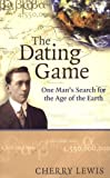 Lewis, Cherry: The Dating Game : One Man&#39;s Search for the Age of the Earth