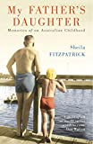 Fitzpatrick, Sheila: My Father's Daughter: Memories of an Australian Childhood