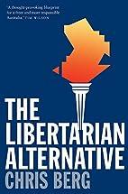 The Libertarian Alternative by Chris Berg