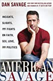 Savage, Dan: American Savage: Insights, Slights, and Fights on Faith, Sex, Love, and Politics