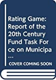 Twentieth Century Fund: Rating Game: Report of the 20th Century Fund Task Force on Municipal Bond Credit Rating