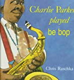 Christopher Raschka: Charlie Parker Played Be Bop