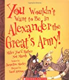 Morley, Jacqueline: You Wouldn&#39;t Want To Be In Alexander The Great&#39;s Army!: Miles You&#39;d Rather Not March