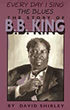 Everyday I Sing the Blues: The Story of B.B.…