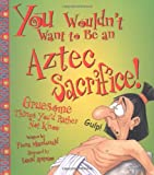 MacDonald, Fiona: You Wouldn't Want to Be an Aztec Sacrifice: Gruesome Things You'd Rather Not Know