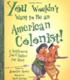 Morley, Jacqueline: You Woundn&#39;t Want to Be an American Colonist