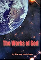 The Works Of God by Harvey Harbridge