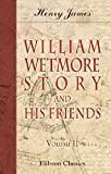 James, Henry: William Wetmore Story and His Friends: From Letters, Diaries, and Recollections. Volume 2
