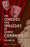 Chapman, George: The Comedies and Tragedies of George Chapman: Now First Collected with Illustrative Notes and a Memoir of the Author. Volume 3