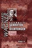 Wagner, Richard: Gesammelte Schriften und Dichtungen: Band V. Über die 'Goethestiftung'. Brief an Franz Liszt. Ein Theater in Zürich. Über musikalische Kritik... Das Rheingold (German Edition)